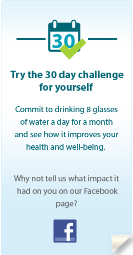 Try the 30 day challenge for yourself. Commit to drinking 8 glasses of water a day for a month and see how it improves your health and well-being. Why not tell us what impact it had on you on our Facebook page?